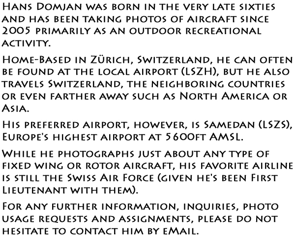 Hans Domjan was born in the very late sixties and has been taking photos of aircraft since 2005 primarily as an outdoor recreational activity. Home-based in Zurich, Switzerland, he can often be found at the local airport (LSZH), but he also travels Switzerland, the neighboring countries or even farther away such as North America or Asia. His preferred airport, however, is Samedan (LSZS), Europe's highest airport at 5600ft AMSL. While he photographs just about any type of fixed wing or rotor aircraft, his favorite airline is still the Swiss Air Force (given he's been First Lieutenant with them). For any further information, inquiries, photo usage requests and assignments, please do not hesitate to contact him by eMail.